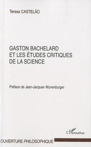 Gaston Bachelard et les études critiques de la science - Teresa Castelao |