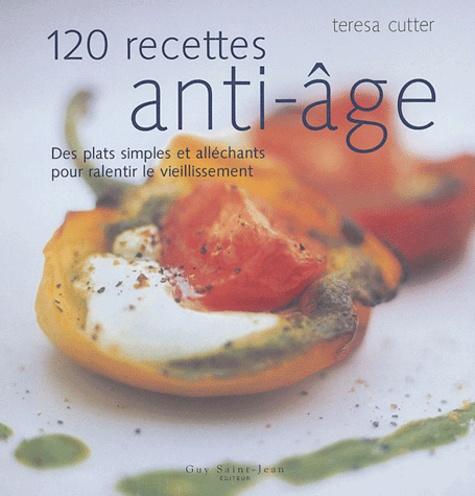 Teresa Cutter - 120 recettes anti-âge - Des plats simples et alléchants pour ralentir le vieillissement.