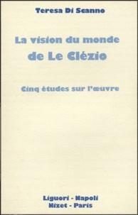 Teresa Di Scanno - La vision du monde de Le Clezio - Cinq études sur l'oeuvre.