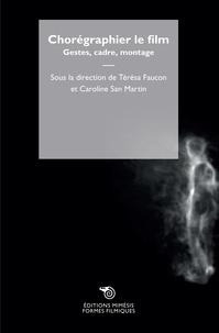 Térésa Faucon et Caroline San Martin - Chorégraphier le film - Gestes, caméra, montage.