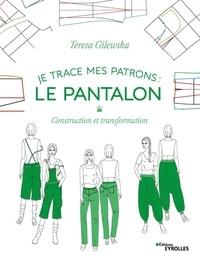 Teresa Gilewska - Je trace mes patrons : Le pantalon - Construction et transformation.