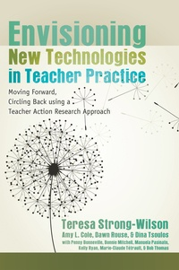 Teresa Strong-wilson - Envisioning New Technologies in Teacher Practice - Moving Forward, Circling Back using a Teacher Action Research Approach.