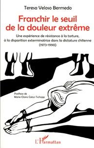 Teresa Veloso Bermedo - Franchir le seuil de la douleur extrême - Une expérience de résistance à la torture, à la disparition exterminatrice dans la dictature chilienne (1973-1990).