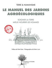 Terre & Humanisme - Le manuel des jardins agroécologiques - Soigner la terre mieux nourrir les hommes.