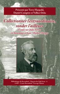 Terry Harpold et Daniel Compère - Collectionner l'extraordinaire, sonder l'ailleurs - Essais sur Jules Verne en hommage à Jean-Michel Margot.