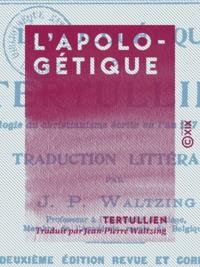 Tertullien et Jean-Pierre Waltzing - L'Apologétique - Apologie du christianisme écrite en l'an 197 après J.-C..