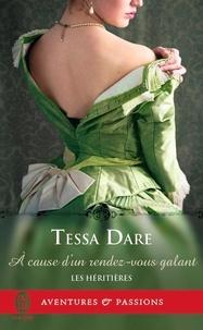 Tessa Dare - Les héritières Tome 4 : A cause d'un rendez-vous galant.