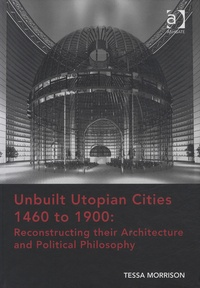 Tessa Morrison - Unbuilt Utopian Cities 1460 to 1900 - Reconstructing their Architecture and Political Philosophy.