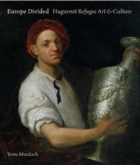 Tessa Murdoch - Europe Divided : Huguenot Refugee Art/Culture 1530-1780 /anglais.