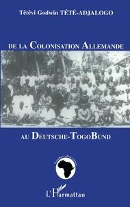 Têtêvi-Godwin Tété-Adjalogo - De la colonisation allemande au Deutsche-Togo Bund.