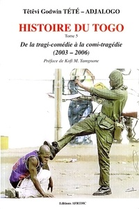 Têtêvi-Godwin Tété-Adjalogo - Histoire du Togo - Tome 5, De la tragi-comédie à la comi-tragédie (2003-2006).