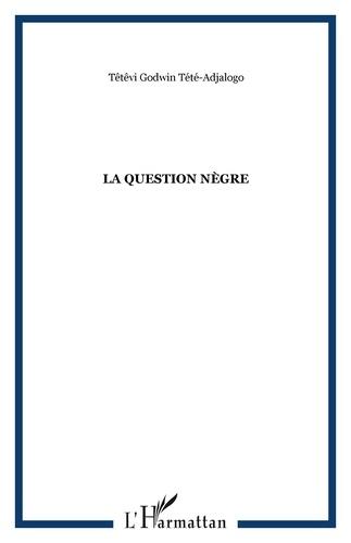 Têtêvi-Godwin Tété-Adjalogo - La question nègre.