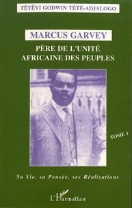 Têtêvi-Godwin Tété-Adjalogo - Marcus Garvey, père de l'unité africaine des peuples - Tome 1, Sa vie, sa pensée, ses réalisations.