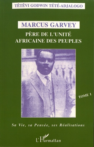 Marcus Garvey, père de l'unité africaine des peuples. Tome 1, Sa vie, sa pensée, ses réalisations