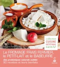 Tetyana Fontenelle - Le fromage frais fermier, le petit lait et le babeurre - Ces probiotiques naturels oubliés - 90 recettes et leurs bienfaits.