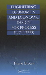 Thane Brown - Engineering Economics and Economic Design for Process Engineers.