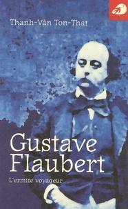 Thanh-Vân Ton-That - Gustave Flaubert - L'ermite voyageur.