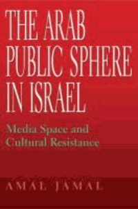 The Arab Public Sphere in Israel - Media Space and Cultural Resistance.