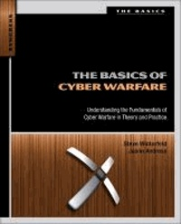 The Basics of Cyber Warfare - Understanding the Fundamentals of Cyber Warfare in Theory and Practice.