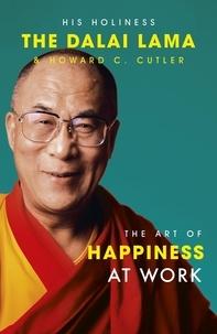 The Dalai Lama et Howard C. Cutler - The Art Of Happiness At Work.