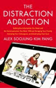 The Distraction Addiction - Getting the Information You Need and the Communication You Want, Without Enraging Your Family, Annoying Your Colleagues, and Destroying Your Soul.