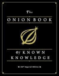 The Onion Book of Known Knowledge - Mankind's Final Encyclopedia From America's Finest News Source.