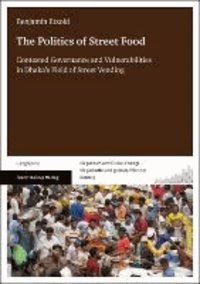 The Politics of Street Food - Contested Governance and Vulnerabilities in Dhaka's Field of Street Vending.