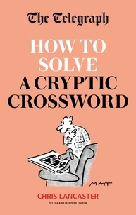 The Telegraph: How To Solve a Cryptic Crossword - Mastering cryptic crosswords made easy.
