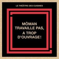 Théâtre des Cuisines et Véronique O'Leary - Môman travaille pas, a trop d'ouvrage!.