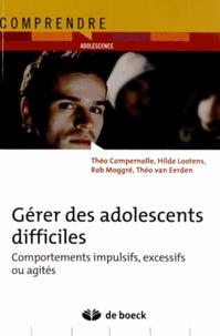 Théo Compernolle et Hilde Lootens - Gérer des adolescents difficiles - Comportements impulsifs, excessifs ou agités.