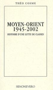 Théo Cosme - Moyen-Orient 1945-2002. - Histoire d'une lutte de classes.
