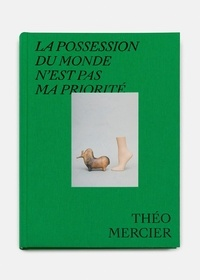 Théo Mercier et Céline Peychet - La possession du monde n'est pas ma priorité - Théo Mercier 2013-2020.