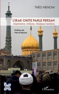 Théo Nencini - L'Irak chiite parle persan - Islamisme, milices, réseaux iraniens.