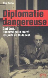 Theo Tschuy - Diplomatie dangereuse - Carl Lutz, l'homme qui a sauvé les juifs de Budapest.