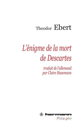 Theodor Ebert - L'énigme de la mort de Descartes.