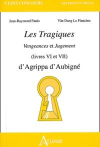Théodore Agrippa d' Aubigné et Jean-Raymond Fanlo - Les Tragiques (Livres VI et VII) - Vengeances et Jugement.