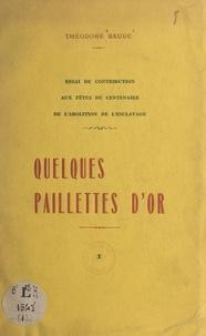 Théodore Baude - Quelques paillettes d'or - Essai de contribution aux fêtes du Centenaire de l'abolition de l'esclavage.