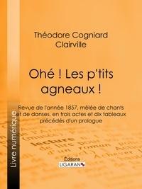 Théodore Cogniard et  Clairville - Ohé ! Les p'tits agneaux ! - Revue de l'année 1857, mêlée de chants et de danses, en trois actes et dix tableaux précédés d'un prologue.