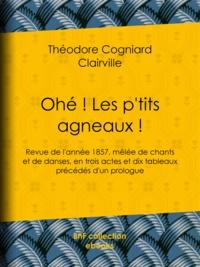 Theodore Cogniard et  Clairville - Ohé ! Les p'tits agneaux ! - Revue de l'année 1857, mêlée de chants et de danses, en trois actes et dix tableaux précédés d'un prologue.