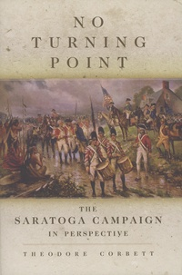 Theodore Corbett - No Turning Point - The Saratoga Campaign in Perspective.