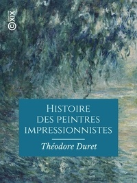 Théodore Duret - Histoire des peintres impressionnistes - Pissarro, Claude Monet, Sisley, Renoir, Berthe Morisot, Cézanne, Guillaumin.