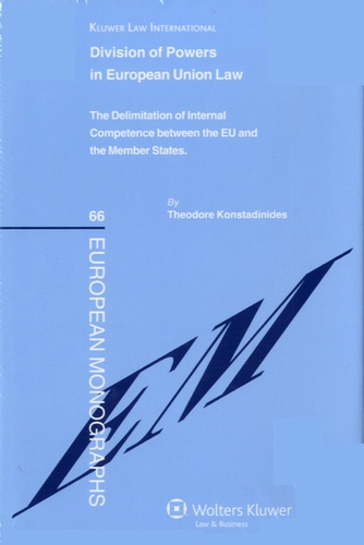 Théodore Konstadinides - Division of Powers in European Union Law - The Delimitation of Internal Competence Between the EU and the Member States.