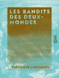 Théodore Labourieu - Les Bandits des deux-mondes.