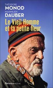 Théodore Monod et Maximilien Dauber - Le Vieil Homme et la petite fleur - Théodore Monod, sa dernière grande aventure.