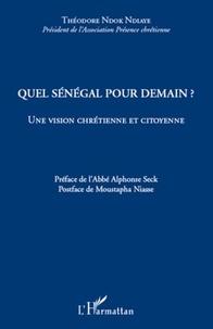 Théodore Ndok Ndiaye - Quel Sénégal pour demain ? - Une vision chrétienne et citoyenne.