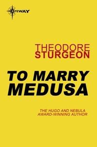 Theodore Sturgeon - To Marry Medusa.