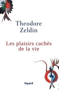 Theodore Zeldin - Les plaisirs cachés de la vie.