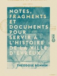 Théodose Bonnin - Notes, fragments et documents pour servir à l'histoire de la ville d'Évreux - Extraits des journaux, mémoriaux, actes et délibérations de l'hôtel de ville (1623-1816).