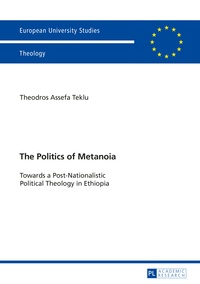 Theodros a. Teklu - The Politics of Metanoia - Towards a Post-Nationalistic Political Theology in Ethiopia.