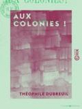 Théophile Dubreuil - Aux colonies !.